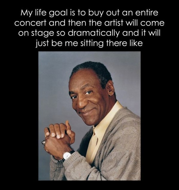 My life goal is to buy out an entire concert and then the artist will come on stage so dramatically and it will just be me sitting there like [Bill Cosby].