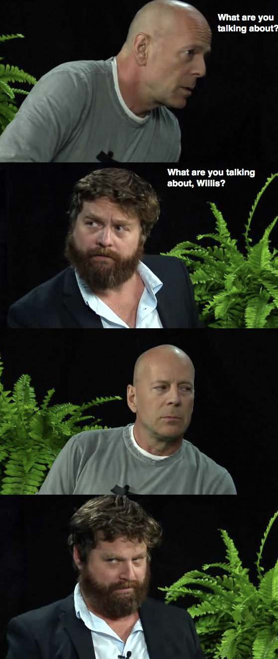"Bruce Willis asks, ""What are you talking about?"" Zach Galifianakis replies, ""What are you talking about, Willis?"" Stare. Stare back."