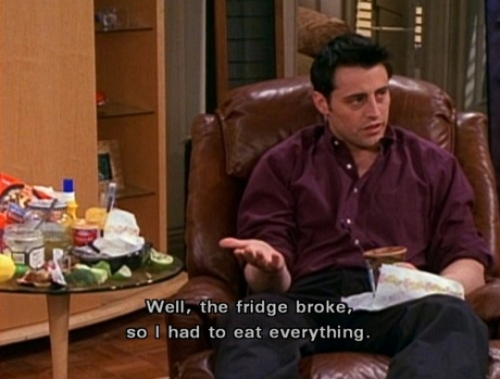 """Friends Joey says, """"Well, the fridge broke, so I had to eat everything."""""""