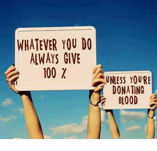 Whatever you do, always give 100 percent. Unless you're donating blood.