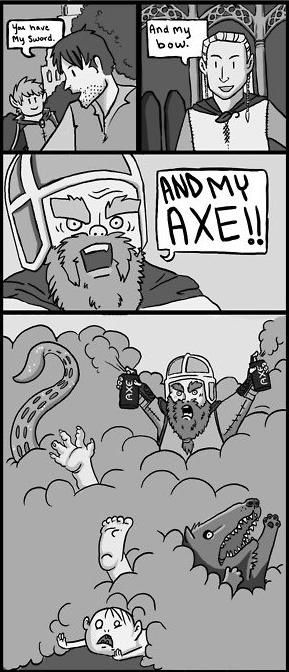 You have my sword. And my bow. And my AXE... DEODORANT! PPPPSSSSSSSSHHHHHHHHH!