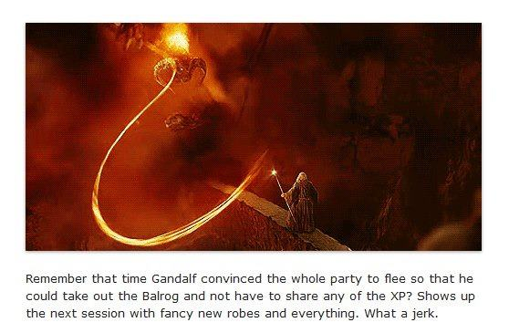 Remember that time when Gandalf convinced the whole party to flee so he could take out the Balrog and not share any XP? Shows up later with fancy new robes and everything. Jerk.